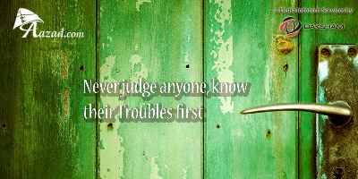 Never judge anyone, know their Troubles first
